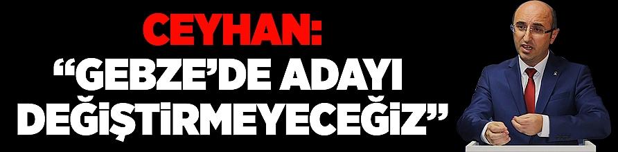 """Ceyhan: """"Gebze'de adayı değiştirmeyeceğiz"""""""