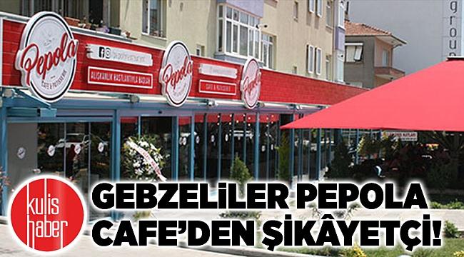 Gebzeliler Pepola Cafe'den ŞİKÂYETÇİ!