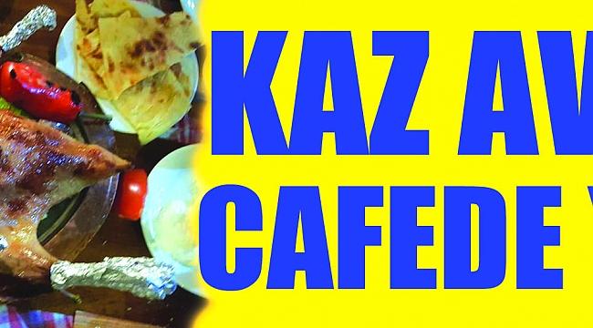 Kaz Avşar Cafede Yenir