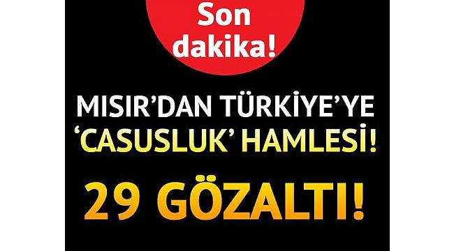 Mısır'dan Türkiye'ye casusluk hamlesi... 29 gözaltı