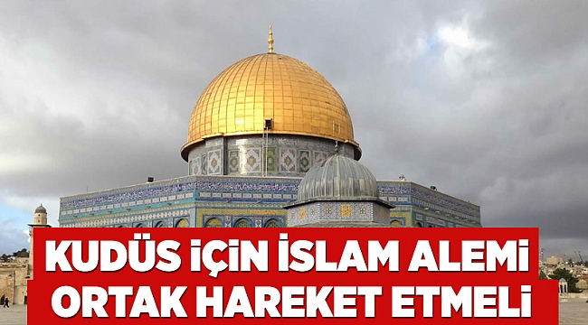 Kudüs için İslam Alemi ortak hareket etmeli