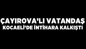 Çayırova'lı vatandaş Kocaeli'de intihara kalkıştı