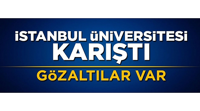 İstanbul Üniversitesinde olaylar çıktı: Gözaltılar var