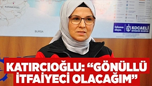 """Katırcıoğlu: """"Gönüllü İtfaiyeci olacağım"""""""