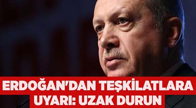 Erdoğan'dan teşkilatlara uyarı: Uzak durun
