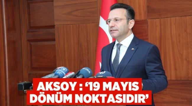 """Aksoy: """"19 Mayıs dönüm noktasıdır"""""""