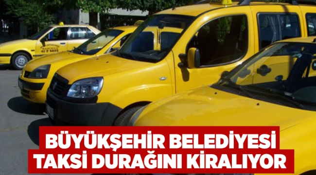 Büyükşehir Belediyesi taksi durağını kiralıyor