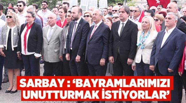 """Sarıbay , """"Bayramlarımızı unutturmak istiyorlar"""""""
