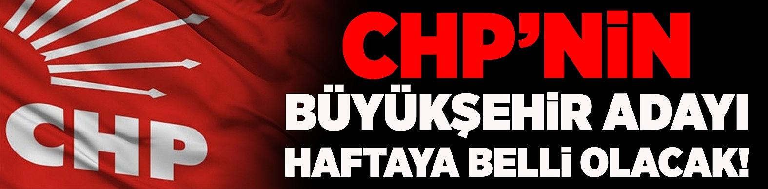 CHP'nin Büyükşehir adayı haftaya belli olacak!