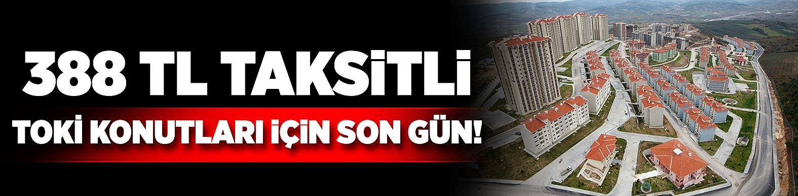 388 TL taksitli TOKİ konutları için son gün!
