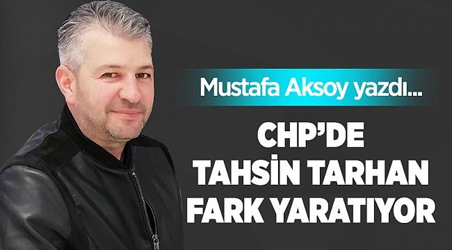 CHP'de Tahsin Tarhan fark yaratıyor