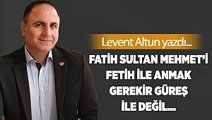 Fatih Sultan Mehmet'i fetih ile anmak gerekir güreş ile değil…