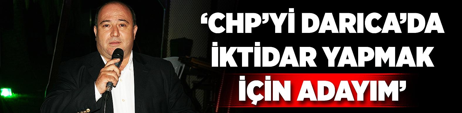 'CHP'Yİ DARICA'DA İKTİDAR YAPMAK İÇİN ADAYIM'