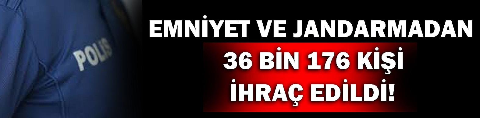 Emniyet ve jandarmadan 36 bin 176 kişi ihraç edildi!