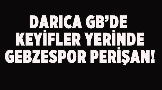 DARICA GB'DE KEYİFLER YERİNDE, GEBZESPOR PERİŞAN