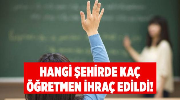 Hangi şehirde kaç öğretmen ihraç edildi!