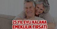 25 yıl evli kalana emeklilik fırsatı
