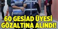 60 GESİAD üyesi gözaltında
