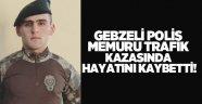Gebzeli polis memuru trafik kazasında hayatını kaybetti!