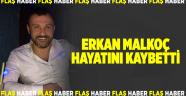 Erkan Malkoç hayatını kaybetti