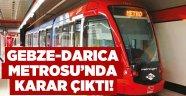 Gebze-Darıca Metrosu'nda karar çıktı!!