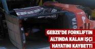 Gebze'de Forkliftin altında kalan işçi hayatını kaybetti