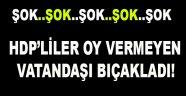 HDP'liler oy vermeyen vatandaşı bıçakladı