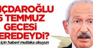 Kılıçdaroğlu 15 Temmuz gecesi neredeydi? Yanıtı için haberi mutlaka okuyun