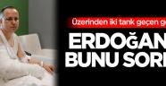 Üzerinden iki tank geçen genç, Cumhurbaşkanı Erdoğan'a bunu sordu!