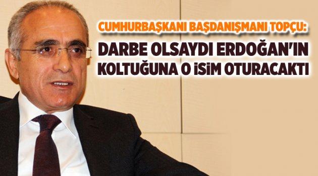 Topçu: Darbe olsaydı Erdoğan'ın koltuğuna o isim oturacaktı